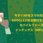 9月までにHPをスマホ対応へ!Googleが完全移行を発表したモバイルファーストインデックス(MFI)とは