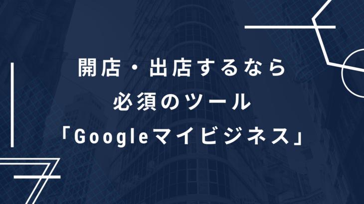 開店・出店するなら必須のツール「googleマイビジネス」