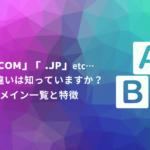 「.com」「 .jp」 etc…意味や違いは知っていますか?ドメイン一覧と特徴