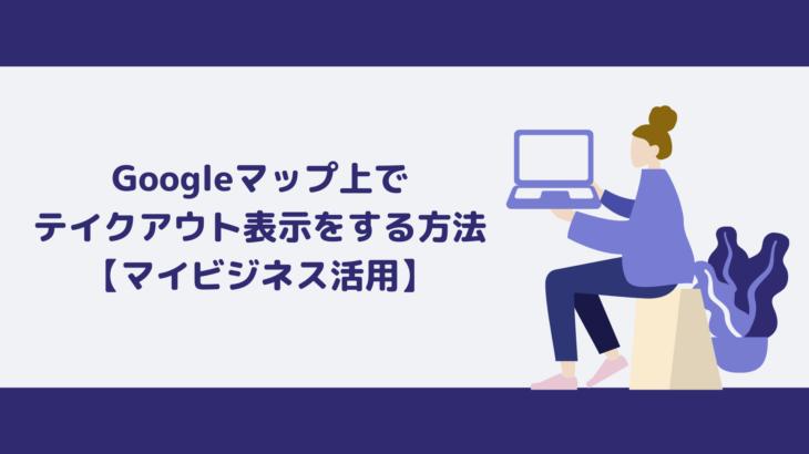 Googleマップ上でテイクアウト表示をする方法【Googleマイビジネス設定】