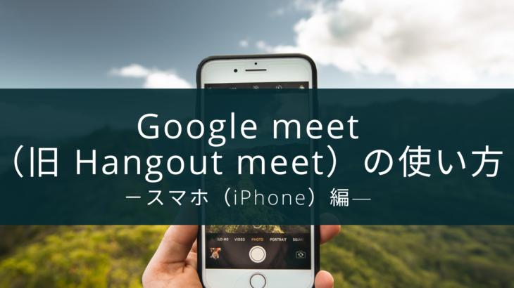 Google meet(旧 Hangout meet)の使い方-スマホ(iPhone)編―